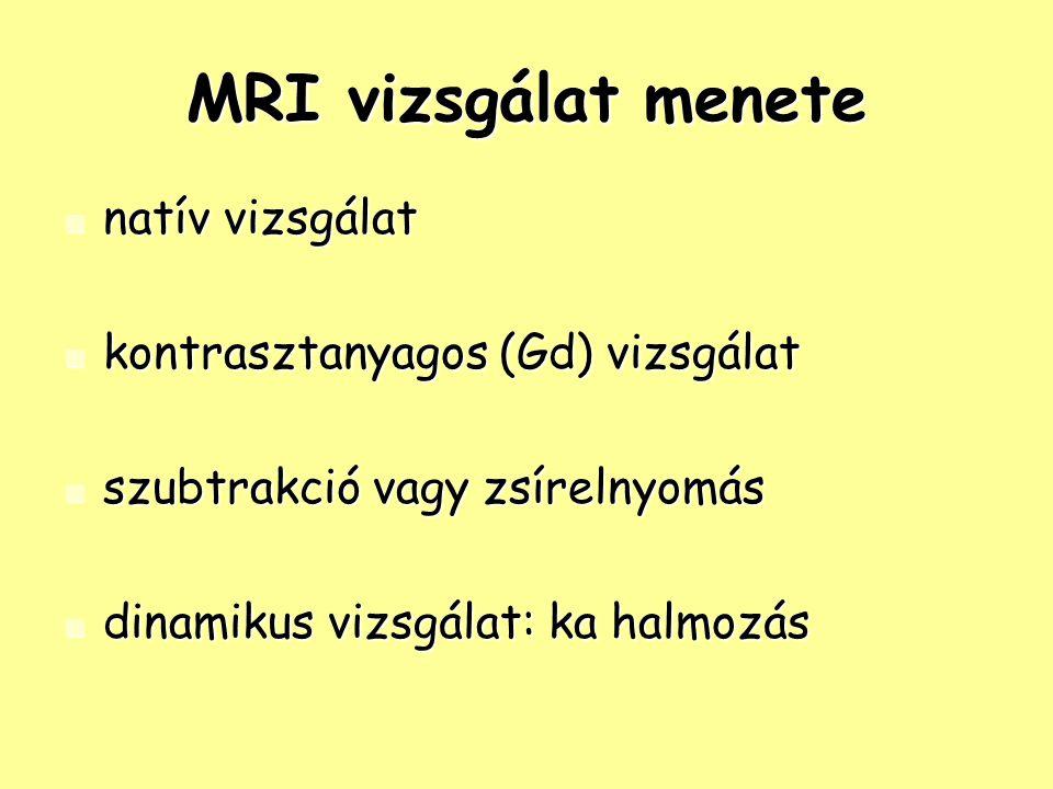 MRI vizsgálat menete natív vizsgálat natív vizsgálat kontrasztanyagos (Gd) vizsgálat kontrasztanyagos (Gd) vizsgálat szubtrakció vagy zsírelnyomás szubtrakció vagy zsírelnyomás dinamikus vizsgálat: ka halmozás dinamikus vizsgálat: ka halmozás
