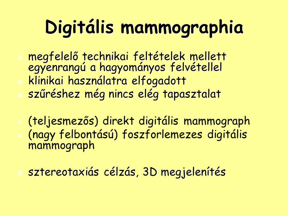 Digitális mammographia megfelelő technikai feltételek mellett egyenrangú a hagyományos felvétellel megfelelő technikai feltételek mellett egyenrangú a hagyományos felvétellel klinikai használatra elfogadott klinikai használatra elfogadott szűréshez még nincs elég tapasztalat szűréshez még nincs elég tapasztalat (teljesmezős) direkt digitális mammograph (nagy felbontású) foszforlemezes digitális mammograph sztereotaxiás célzás, 3D megjelenítés sztereotaxiás célzás, 3D megjelenítés