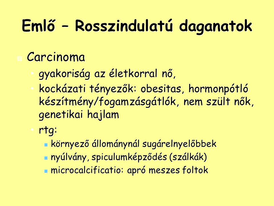Emlő – Rosszindulatú daganatok Carcinoma Carcinoma gyakoriság az életkorral nő,gyakoriság az életkorral nő, kockázati tényezők: obesitas, hormonpótló készítmény/fogamzásgátlók, nem szült nők, genetikai hajlamkockázati tényezők: obesitas, hormonpótló készítmény/fogamzásgátlók, nem szült nők, genetikai hajlam rtg:rtg: környező állománynál sugárelnyelőbbek környező állománynál sugárelnyelőbbek nyúlvány, spiculumképződés (szálkák) nyúlvány, spiculumképződés (szálkák) microcalcificatio: apró meszes foltok microcalcificatio: apró meszes foltok
