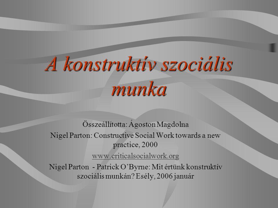 A konstruktív szociális munka Összeállította: Ágoston Magdolna Nigel Parton: Constructive Social Work towards a new practice, 2000 www.criticalsocialw