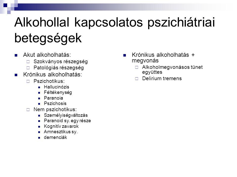 Alkohollal kapcsolatos pszichiátriai betegségek Akut alkoholhatás:  Szokványos részegség  Patológiás részegség Krónikus alkoholhatás:  Pszichotikus: Hallucinózis Féltékenység Paranoia Pszichosis  Nem pszichotikus: Személyiségváltozás Paranoid sy.