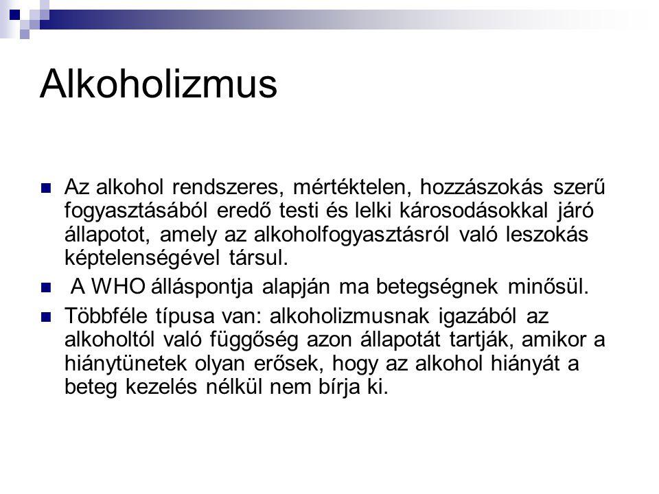 Alkoholizmus Az alkohol rendszeres, mértéktelen, hozzászokás szerű fogyasztásából eredő testi és lelki károsodásokkal járó állapotot, amely az alkoholfogyasztásról való leszokás képtelenségével társul.