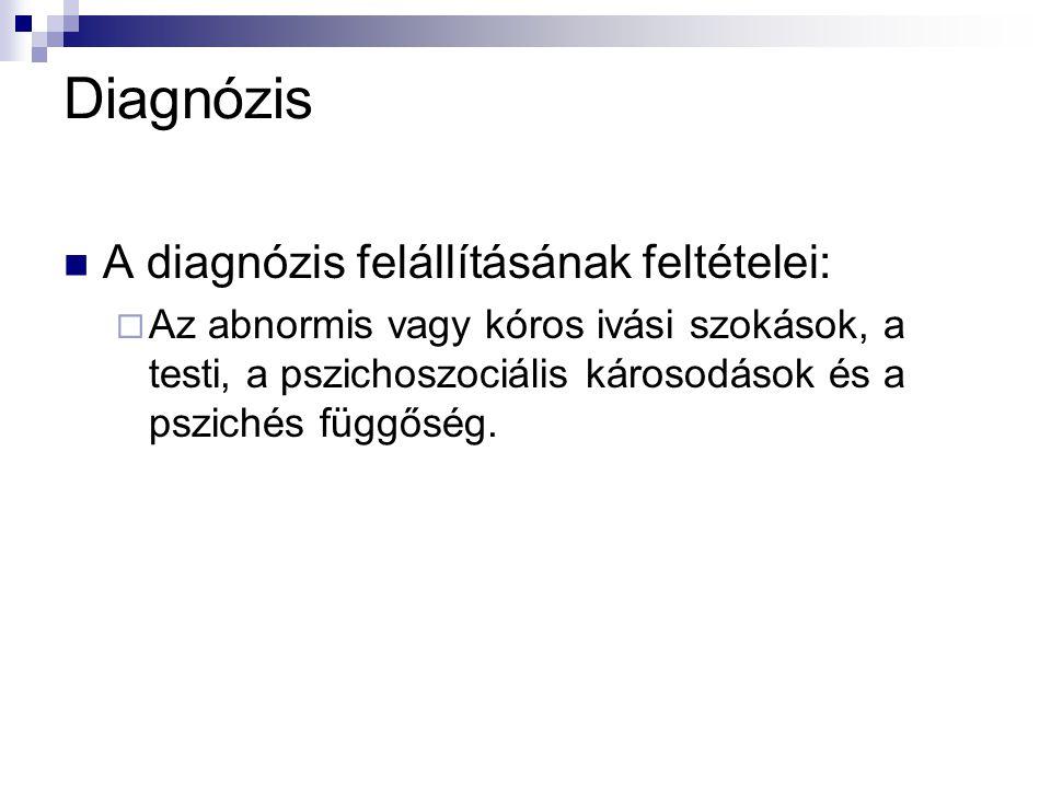 Diagnózis A diagnózis felállításának feltételei:  Az abnormis vagy kóros ivási szokások, a testi, a pszichoszociális károsodások és a pszichés függőség.