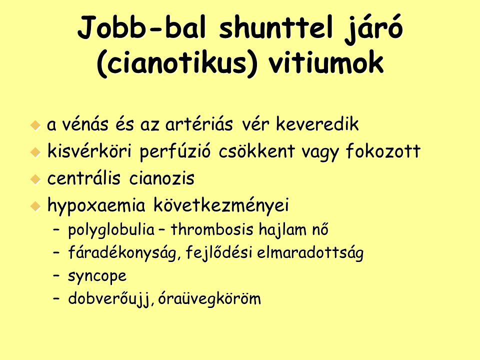 Jobb-bal shunttel járó (cianotikus) vitiumok  a vénás és az artériás vér keveredik  kisvérköri perfúzió csökkent vagy fokozott  centrális cianozis