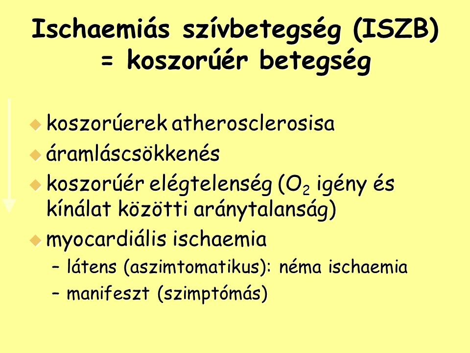 Ischaemiás szívbetegség (ISZB) = koszorúér betegség  koszorúerek atherosclerosisa  áramláscsökkenés  koszorúér elégtelenség (O 2 igény és kínálat közötti aránytalanság)  myocardiális ischaemia –látens (aszimtomatikus): néma ischaemia –manifeszt (szimptómás)