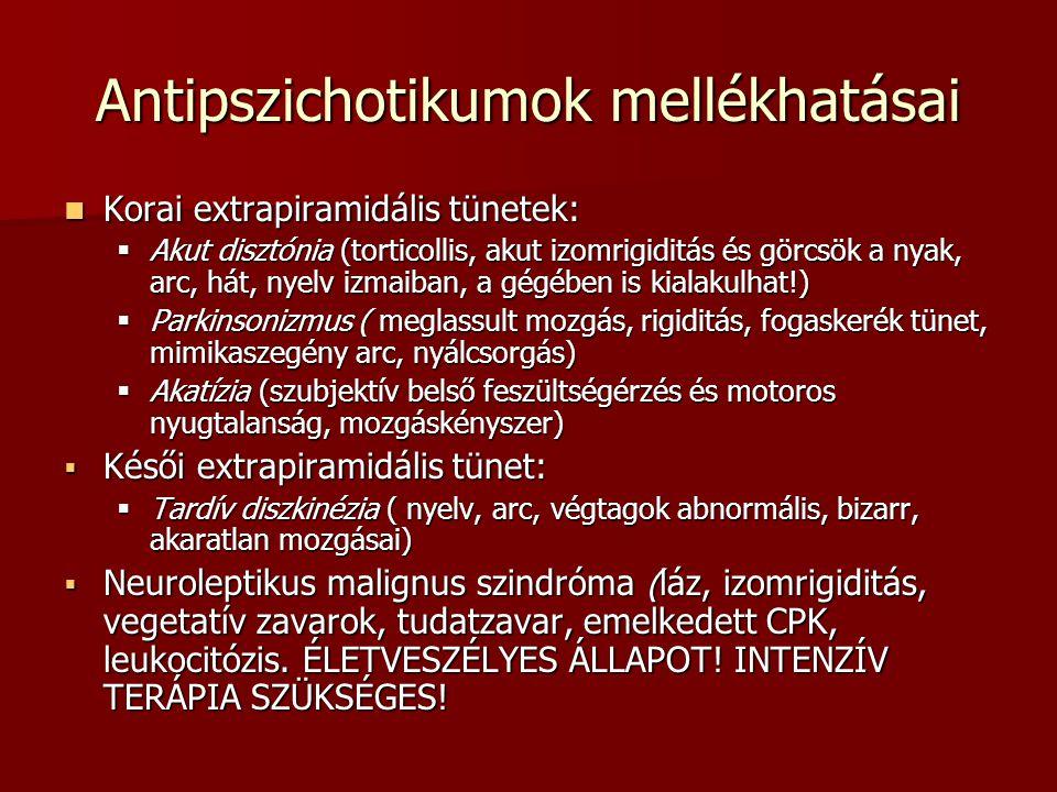 Antipszichotikumok mellékhatásai Korai extrapiramidális tünetek: Korai extrapiramidális tünetek:  Akut disztónia (torticollis, akut izomrigiditás és görcsök a nyak, arc, hát, nyelv izmaiban, a gégében is kialakulhat!)  Parkinsonizmus ( meglassult mozgás, rigiditás, fogaskerék tünet, mimikaszegény arc, nyálcsorgás)  Akatízia (szubjektív belső feszültségérzés és motoros nyugtalanság, mozgáskényszer)  Késői extrapiramidális tünet:  Tardív diszkinézia ( nyelv, arc, végtagok abnormális, bizarr, akaratlan mozgásai)  Neuroleptikus malignus szindróma (láz, izomrigiditás, vegetatív zavarok, tudatzavar, emelkedett CPK, leukocitózis.