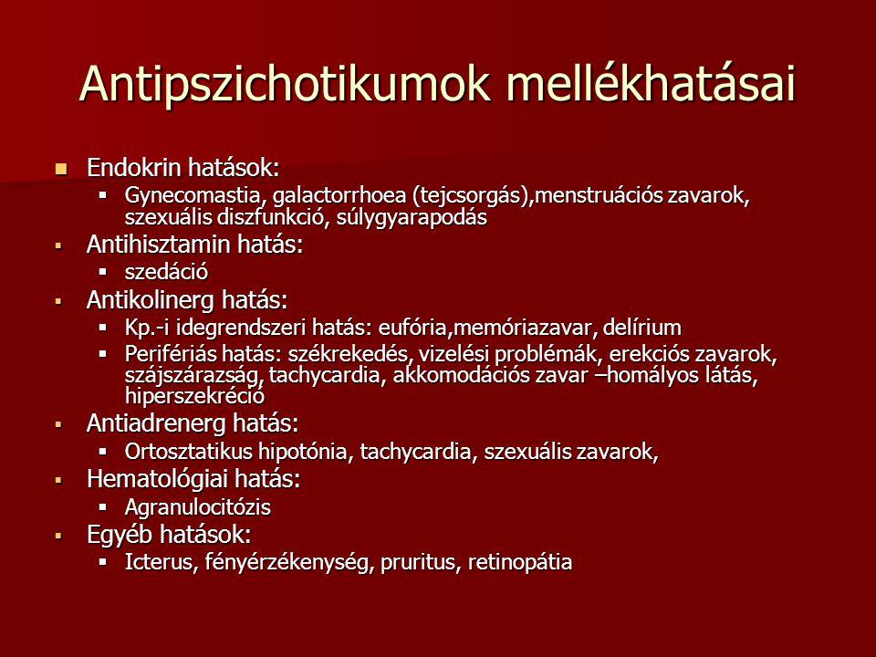 Antipszichotikumok mellékhatásai Endokrin hatások: Endokrin hatások:  Gynecomastia, galactorrhoea (tejcsorgás),menstruációs zavarok, szexuális diszfunkció, súlygyarapodás  Antihisztamin hatás:  szedáció  Antikolinerg hatás:  Kp.-i idegrendszeri hatás: eufória,memóriazavar, delírium  Perifériás hatás: székrekedés, vizelési problémák, erekciós zavarok, szájszárazság, tachycardia, akkomodációs zavar –homályos látás, hiperszekréció  Antiadrenerg hatás:  Ortosztatikus hipotónia, tachycardia, szexuális zavarok,  Hematológiai hatás:  Agranulocitózis  Egyéb hatások:  Icterus, fényérzékenység, pruritus, retinopátia