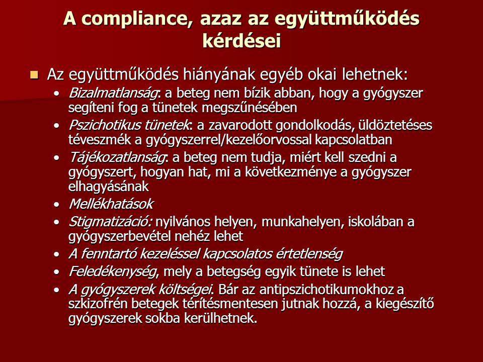 A compliance, azaz az együttműködés kérdései Az együttműködés hiányának egyéb okai lehetnek: Az együttműködés hiányának egyéb okai lehetnek: Bizalmatlanság: a beteg nem bízik abban, hogy a gyógyszer segíteni fog a tünetek megszűnésébenBizalmatlanság: a beteg nem bízik abban, hogy a gyógyszer segíteni fog a tünetek megszűnésében Pszichotikus tünetek: a zavarodott gondolkodás, üldöztetéses téveszmék a gyógyszerrel/kezelőorvossal kapcsolatbanPszichotikus tünetek: a zavarodott gondolkodás, üldöztetéses téveszmék a gyógyszerrel/kezelőorvossal kapcsolatban Tájékozatlanság: a beteg nem tudja, miért kell szedni a gyógyszert, hogyan hat, mi a következménye a gyógyszer elhagyásánakTájékozatlanság: a beteg nem tudja, miért kell szedni a gyógyszert, hogyan hat, mi a következménye a gyógyszer elhagyásának MellékhatásokMellékhatások Stigmatizáció: nyilvános helyen, munkahelyen, iskolában a gyógyszerbevétel nehéz lehetStigmatizáció: nyilvános helyen, munkahelyen, iskolában a gyógyszerbevétel nehéz lehet A fenntartó kezeléssel kapcsolatos értetlenségA fenntartó kezeléssel kapcsolatos értetlenség Feledékenység, mely a betegség egyik tünete is lehetFeledékenység, mely a betegség egyik tünete is lehet A gyógyszerek költségei.