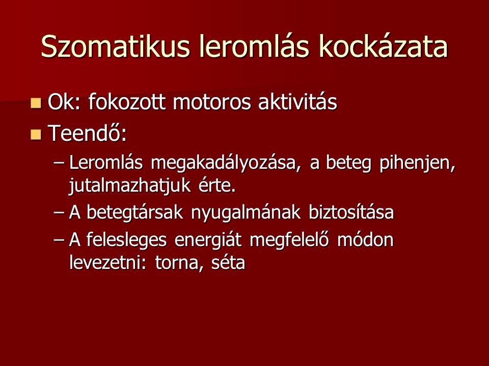 Szomatikus leromlás kockázata Ok: fokozott motoros aktivitás Ok: fokozott motoros aktivitás Teendő: Teendő: –Leromlás megakadályozása, a beteg pihenjen, jutalmazhatjuk érte.