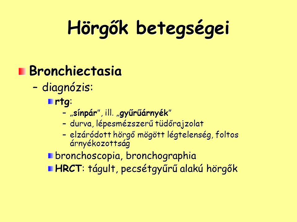 """Hörgők betegségei Bronchiectasia –diagnózis: rtg: –""""sínpár"""", ill. """"gyűrűárnyék"""" –durva, lépesmézszerű tüdőrajzolat –elzáródott hörgő mögött légtelensé"""