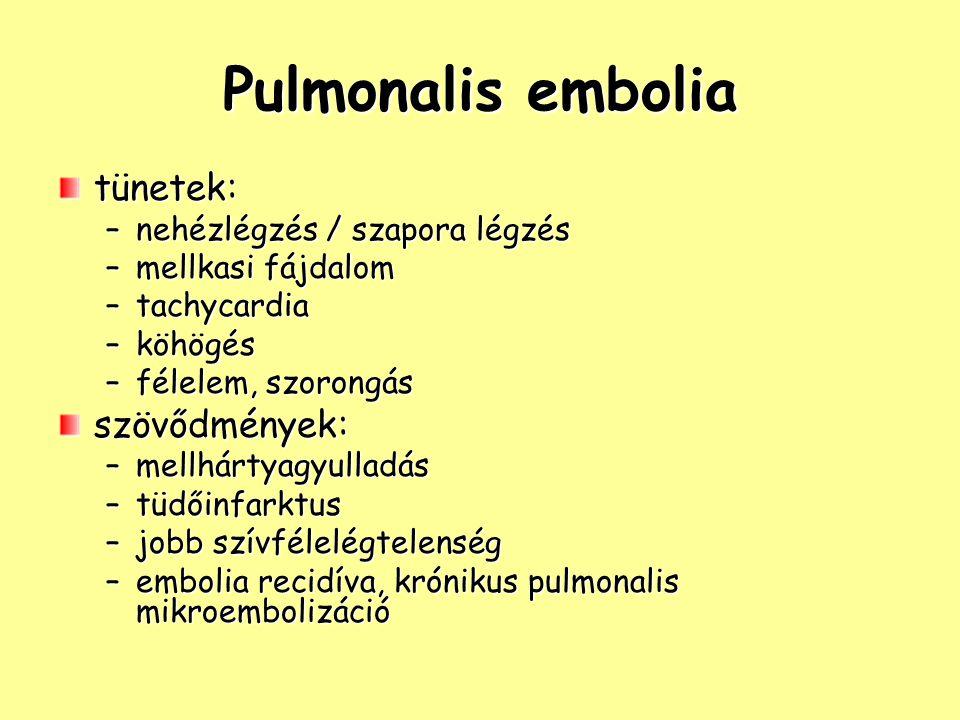 Pulmonalis embolia tünetek: –nehézlégzés / szapora légzés –mellkasi fájdalom –tachycardia –köhögés –félelem, szorongás szövődmények: –mellhártyagyulladás –tüdőinfarktus –jobb szívfélelégtelenség –embolia recidíva, krónikus pulmonalis mikroembolizáció