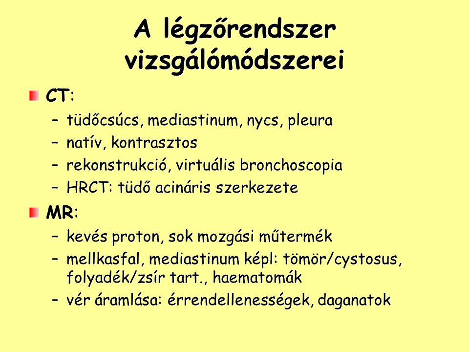 A légzőrendszer vizsgálómódszerei UH: –pleurális/pericardialis folyadékgyülem –pleura: gyulladás, daganat Bronchographia: –tapadós, jódos kontrasztanyag Bronchoscopia: –biopsia Ventillációs-perfúziós szcintigráfia: –embolia