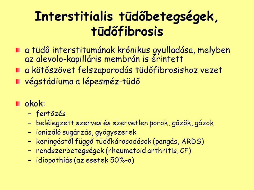 Interstitialis tüdőbetegségek, tüdőfibrosis a tüdő interstitumának krónikus gyulladása, melyben az alevolo-kapilláris membrán is érintett a kötőszövet felszaporodás tüdőfibrosishoz vezet végstádiuma a lépesméz-tüdő okok: –fertőzés –belélegzett szerves és szervetlen porok, gőzök, gázok –ionizáló sugárzás, gyógyszerek –keringéstől függő tüdőkárosodások (pangás, ARDS) –rendszerbetegségek (rheumatoid arthritis, CF) –idiopathiás (az esetek 50%-a)
