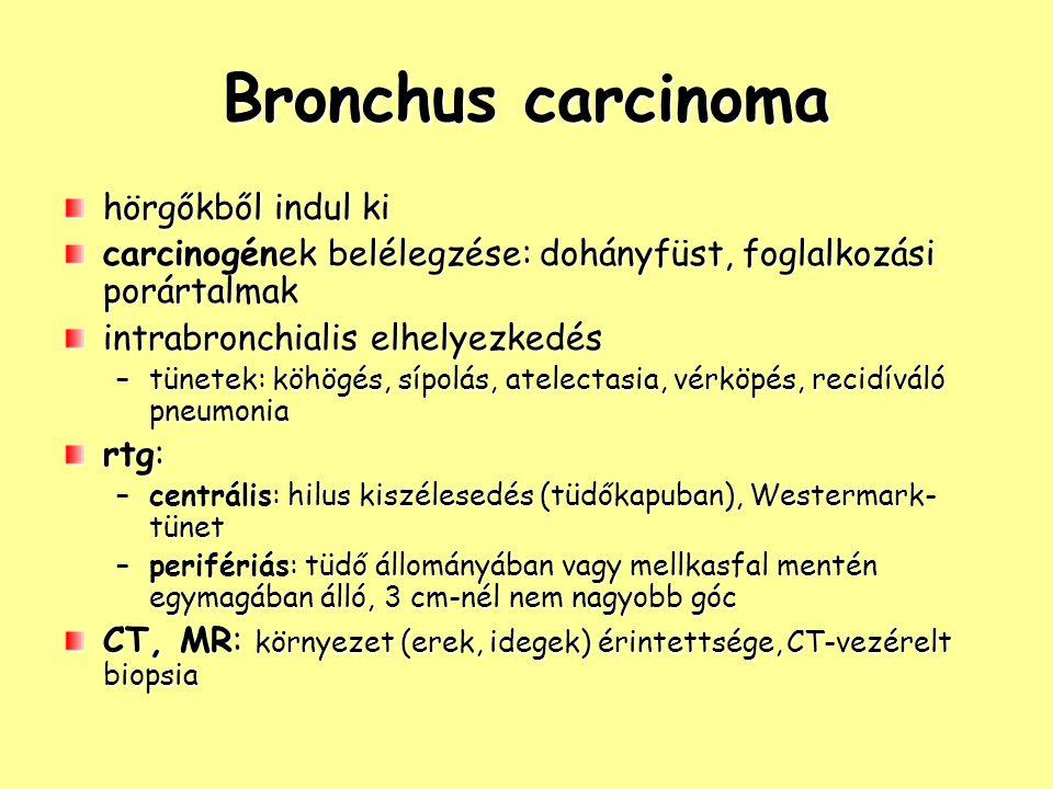 Bronchus carcinoma hörgőkből indul ki carcinogének belélegzése: dohányfüst, foglalkozási porártalmak intrabronchialis elhelyezkedés –tünetek: köhögés, sípolás, atelectasia, vérköpés, recidíváló pneumonia rtg: –centrális: hilus kiszélesedés (tüdőkapuban), Westermark- tünet –perifériás: tüdő állományában vagy mellkasfal mentén egymagában álló, 3 cm-nél nem nagyobb góc CT, MR: környezet (erek, idegek) érintettsége, CT-vezérelt biopsia