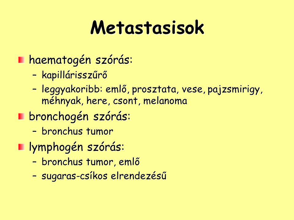 Metastasisok haematogén szórás: –kapillárisszűrő –leggyakoribb: emlő, prosztata, vese, pajzsmirigy, méhnyak, here, csont, melanoma bronchogén szórás: