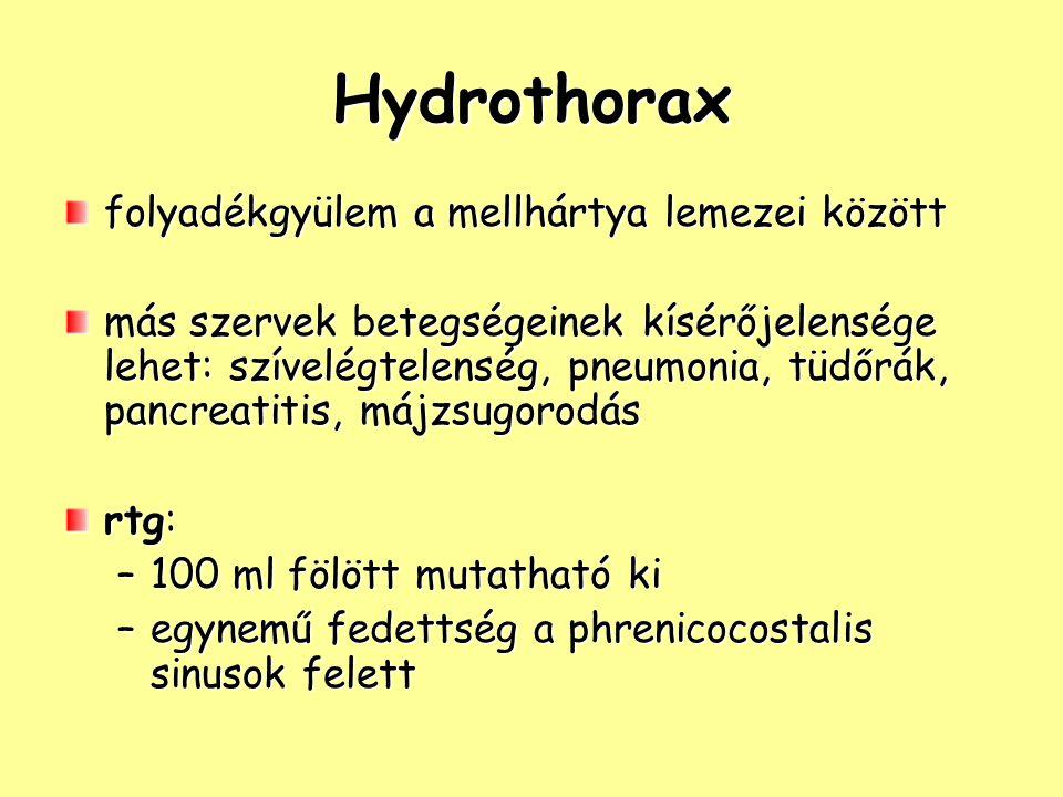 Hydrothorax folyadékgyülem a mellhártya lemezei között más szervek betegségeinek kísérőjelensége lehet: szívelégtelenség, pneumonia, tüdőrák, pancreatitis, májzsugorodás rtg: –100 ml fölött mutatható ki –egynemű fedettség a phrenicocostalis sinusok felett
