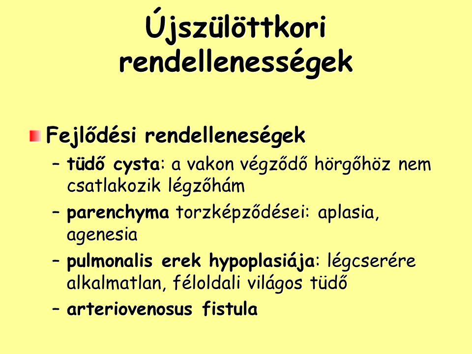 Újszülöttkori rendellenességek Fejlődési rendelleneségek –tüdő cysta: a vakon végződő hörgőhöz nem csatlakozik légzőhám –parenchyma torzképződései: aplasia, agenesia –pulmonalis erek hypoplasiája: légcserére alkalmatlan, féloldali világos tüdő –arteriovenosus fistula