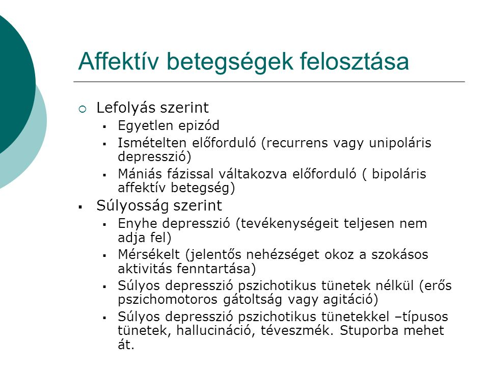 Affektív betegségek felosztása  Lefolyás szerint  Egyetlen epizód  Ismételten előforduló (recurrens vagy unipoláris depresszió)  Mániás fázissal v
