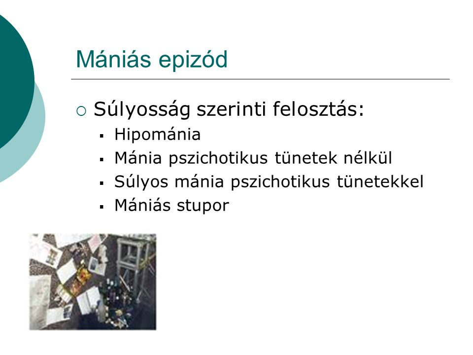 Mániás epizód  Súlyosság szerinti felosztás:  Hipománia  Mánia pszichotikus tünetek nélkül  Súlyos mánia pszichotikus tünetekkel  Mániás stupor