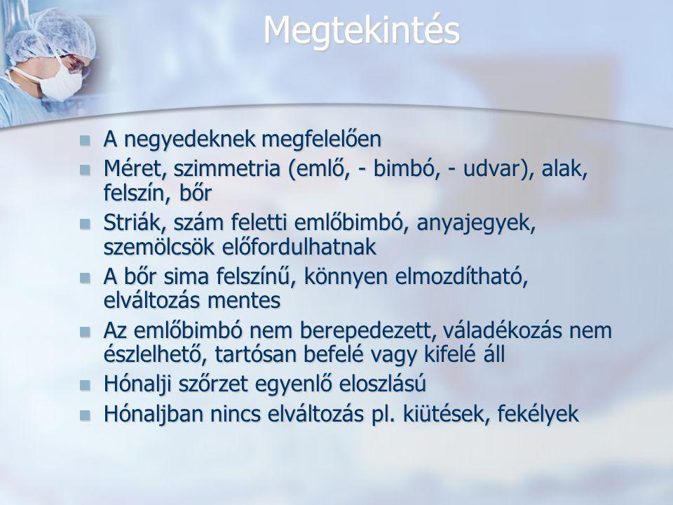 Megtekintés A negyedeknek megfelelően A negyedeknek megfelelően Méret, szimmetria (emlő, - bimbó, - udvar), alak, felszín, bőr Méret, szimmetria (emlő, - bimbó, - udvar), alak, felszín, bőr Striák, szám feletti emlőbimbó, anyajegyek, szemölcsök előfordulhatnak Striák, szám feletti emlőbimbó, anyajegyek, szemölcsök előfordulhatnak A bőr sima felszínű, könnyen elmozdítható, elváltozás mentes A bőr sima felszínű, könnyen elmozdítható, elváltozás mentes Az emlőbimbó nem berepedezett, váladékozás nem észlelhető, tartósan befelé vagy kifelé áll Az emlőbimbó nem berepedezett, váladékozás nem észlelhető, tartósan befelé vagy kifelé áll Hónalji szőrzet egyenlő eloszlású Hónalji szőrzet egyenlő eloszlású Hónaljban nincs elváltozás pl.