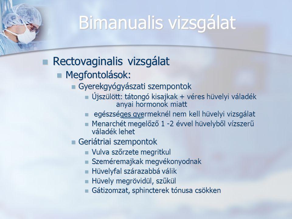 Bimanualis vizsgálat Rectovaginalis vizsgálat Rectovaginalis vizsgálat Megfontolások: Megfontolások: Gyerekgyógyászati szempontok Gyerekgyógyászati szempontok Újszülött: tátongó kisajkak + véres hüvelyi váladék anyai hormonok miatt Újszülött: tátongó kisajkak + véres hüvelyi váladék anyai hormonok miatt egészséges gyermeknél nem kell hüvelyi vizsgálat egészséges gyermeknél nem kell hüvelyi vizsgálat Menarchét megelőző 1 -2 évvel hüvelyből vízszerű váladék lehet Menarchét megelőző 1 -2 évvel hüvelyből vízszerű váladék lehet Geriátriai szempontok Geriátriai szempontok Vulva szőrzete megritkul Vulva szőrzete megritkul Szeméremajkak megvékonyodnak Szeméremajkak megvékonyodnak Hüvelyfal szárazabbá válik Hüvelyfal szárazabbá válik Hüvely megrövidül, szűkül Hüvely megrövidül, szűkül Gátizomzat, sphincterek tónusa csökken Gátizomzat, sphincterek tónusa csökken