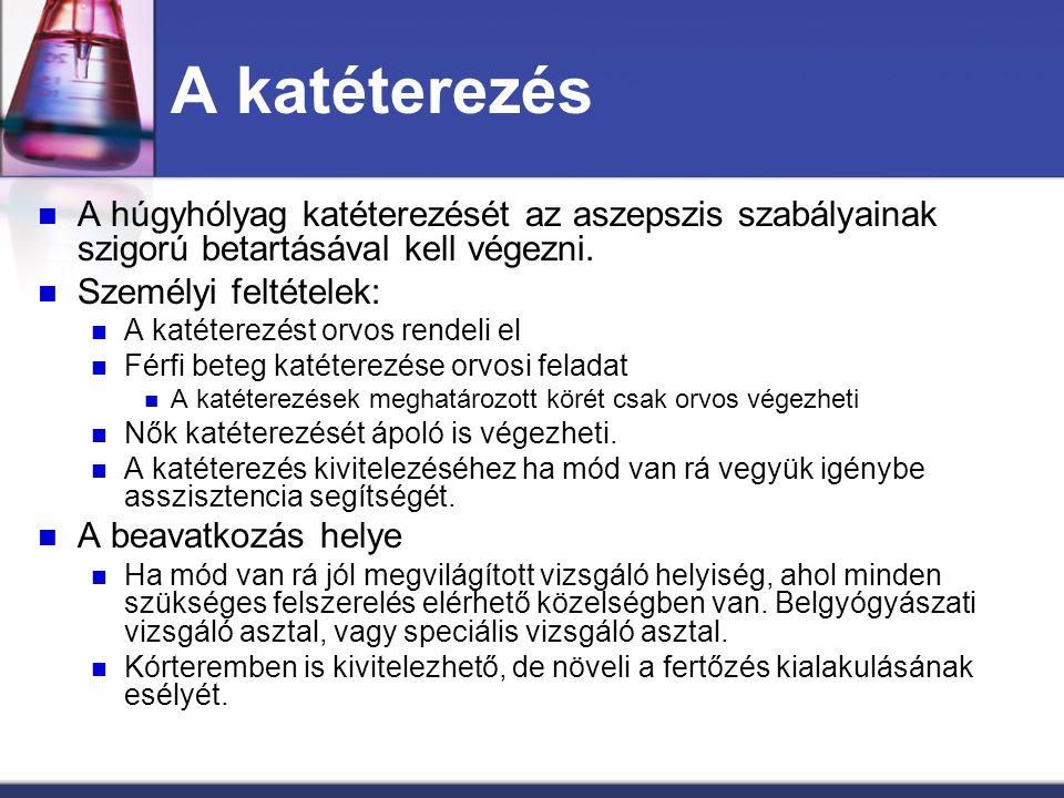 A katéterezés A húgyhólyag katéterezését az aszepszis szabályainak szigorú betartásával kell végezni. Személyi feltételek: A katéterezést orvos rendel