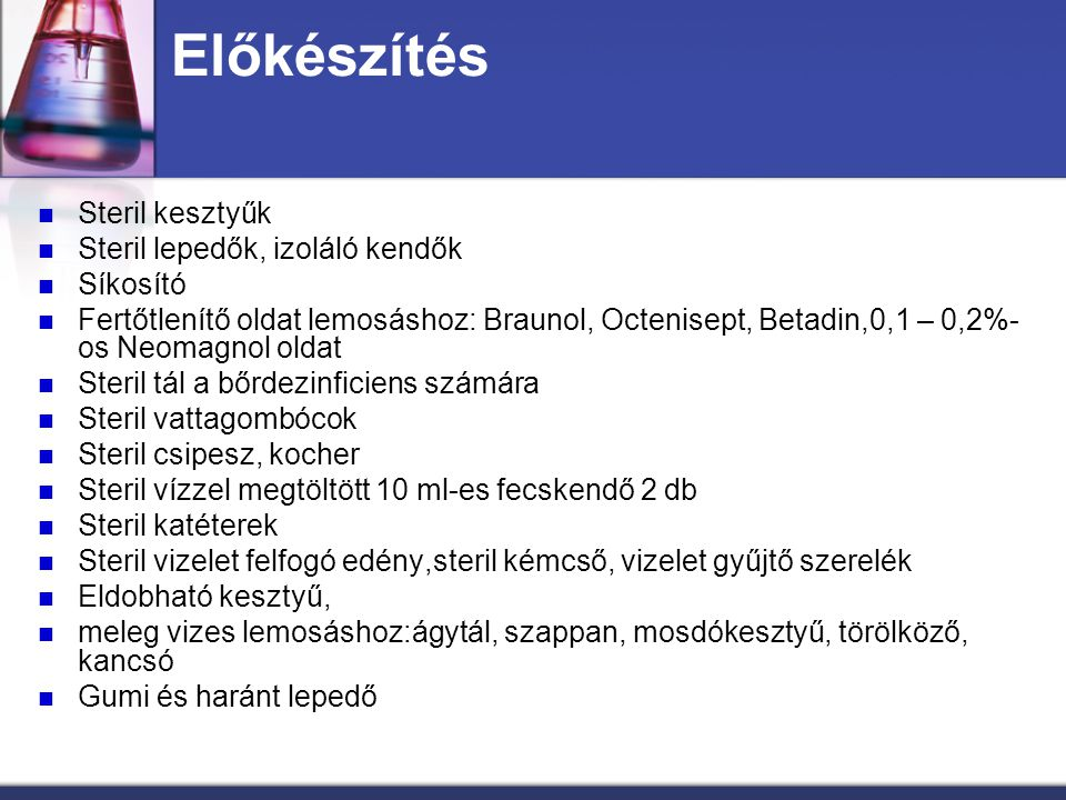 Előkészítés Steril kesztyűk Steril lepedők, izoláló kendők Síkosító Fertőtlenítő oldat lemosáshoz: Braunol, Octenisept, Betadin,0,1 – 0,2%- os Neomagn