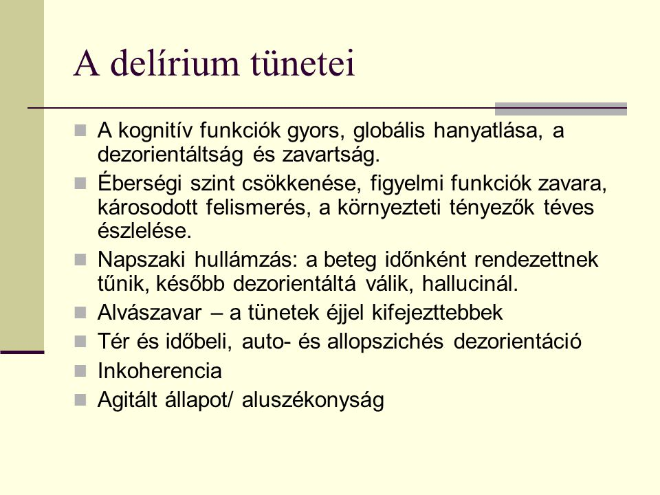 A delírium tünetei A kognitív funkciók gyors, globális hanyatlása, a dezorientáltság és zavartság. Éberségi szint csökkenése, figyelmi funkciók zavara