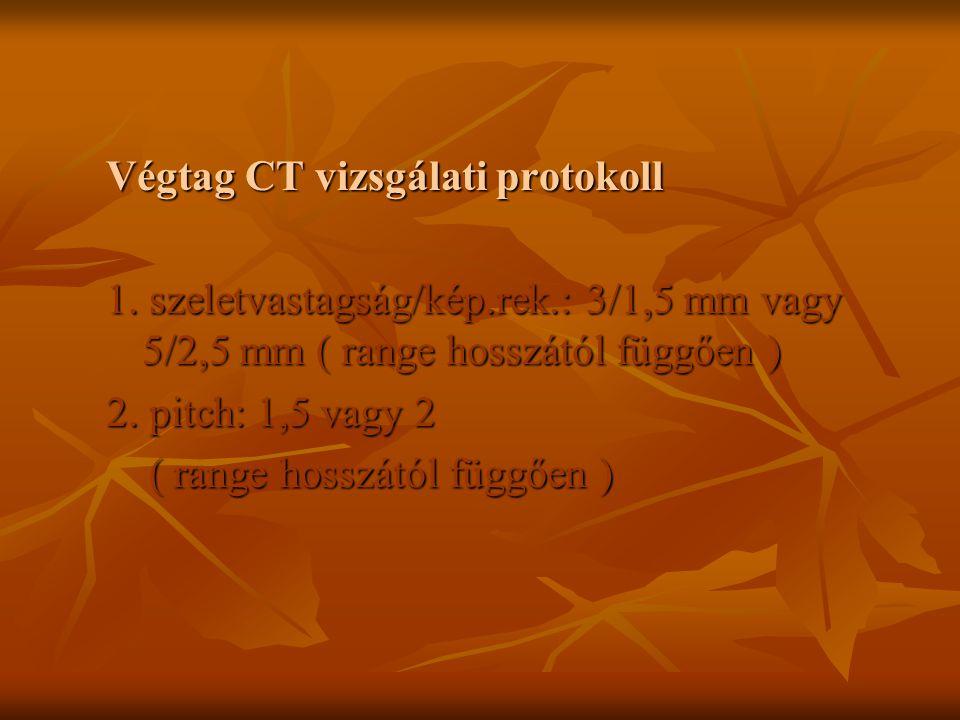 Végtag CT vizsgálati protokoll 1. szeletvastagság/kép.rek.:3/1,5 mm vagy 5/2,5 mm ( range hosszától függően ) 2. pitch: 1,5 vagy 2 ( range hosszától f