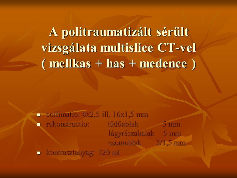 A politraumatizált sérült vizsgálata multislice CT-vel ( mellkas + has + medence ) collimatio: 4x2,5 ill. 16x1,5 mm collimatio: 4x2,5 ill. 16x1,5 mm r