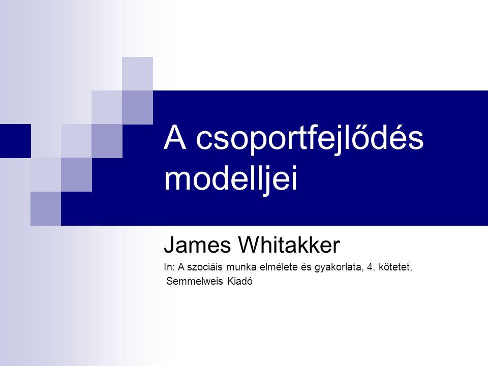 A csoportfejlődés modelljei James Whitakker In: A szociáis munka elmélete és gyakorlata, 4. kötetet, Semmelweis Kiadó
