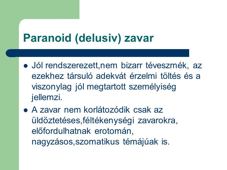 Paranoid (delusiv) zavar Jól rendszerezett,nem bizarr téveszmék, az ezekhez társuló adekvát érzelmi töltés és a viszonylag jól megtartott személyiség