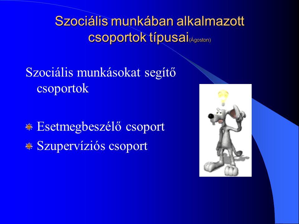 Szociális munkában alkalmazott csoportok típusai (Ágoston) Szociális munkásokat segítő csoportok Esetmegbeszélő csoport Szupervíziós csoport