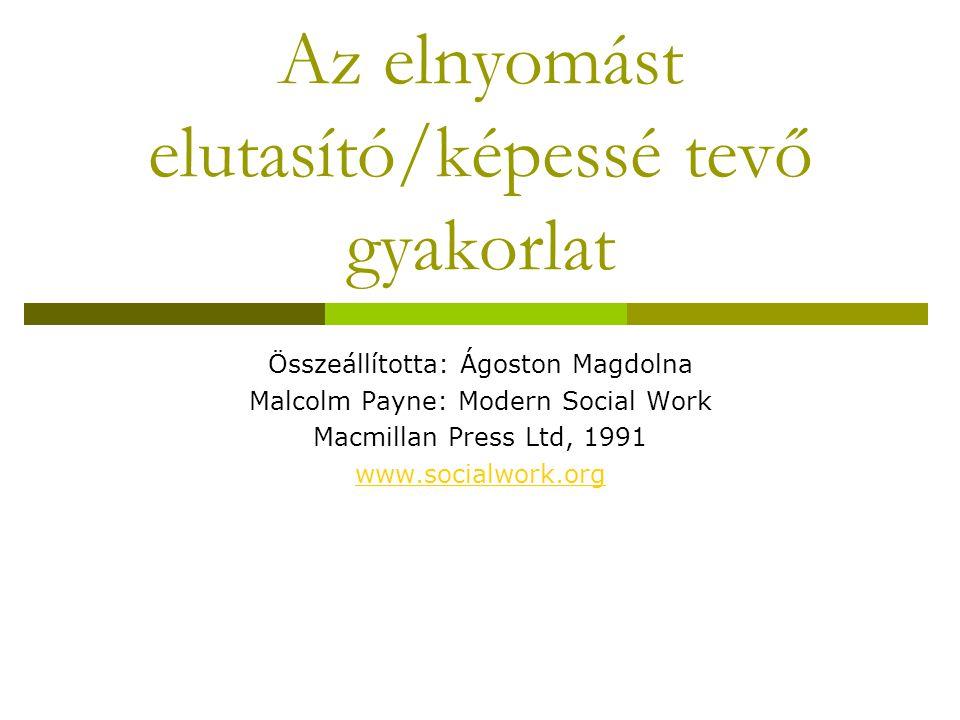 Az elnyomást elutasító/képessé tevő gyakorlat Összeállította: Ágoston Magdolna Malcolm Payne: Modern Social Work Macmillan Press Ltd, 1991 www.socialwork.org