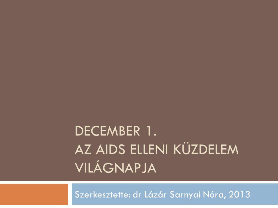 DECEMBER 1. AZ AIDS ELLENI KÜZDELEM VILÁGNAPJA Szerkesztette: dr Lázár Sarnyai Nóra, 2013