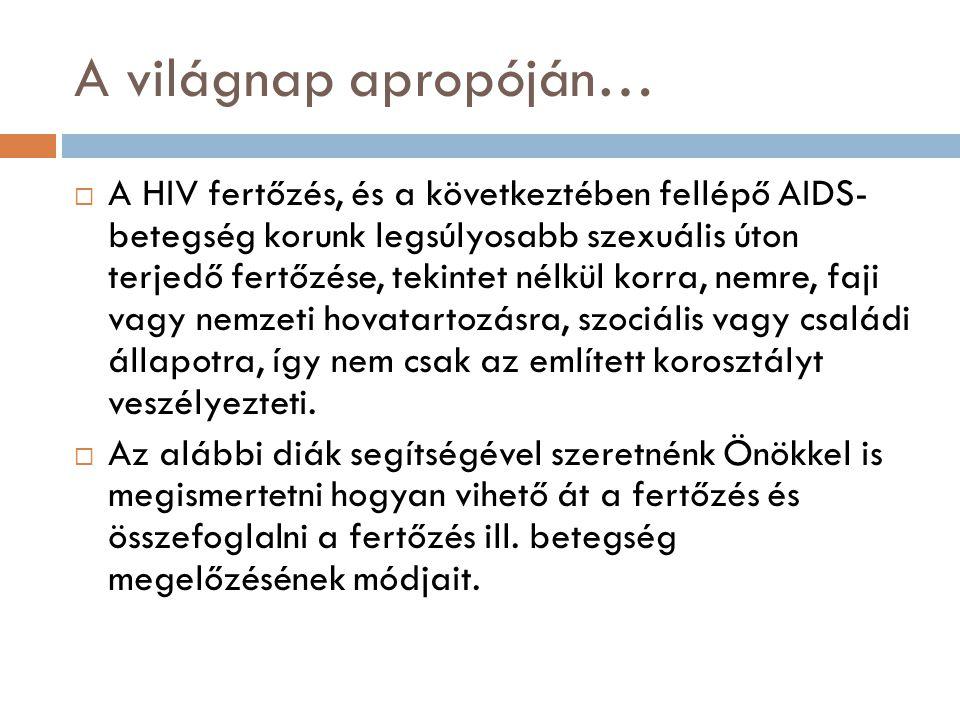 A világnap apropóján…  A HIV fertőzés, és a következtében fellépő AIDS- betegség korunk legsúlyosabb szexuális úton terjedő fertőzése, tekintet nélkül korra, nemre, faji vagy nemzeti hovatartozásra, szociális vagy családi állapotra, így nem csak az említett korosztályt veszélyezteti.