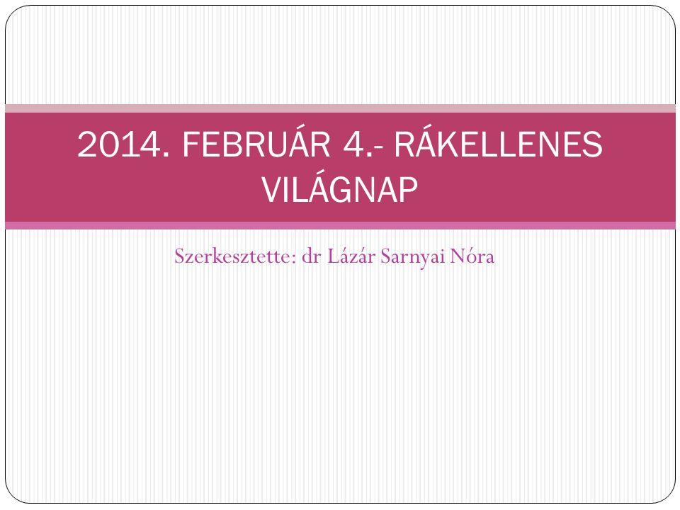 Szerkesztette: dr Lázár Sarnyai Nóra 2014. FEBRUÁR 4.- RÁKELLENES VILÁGNAP