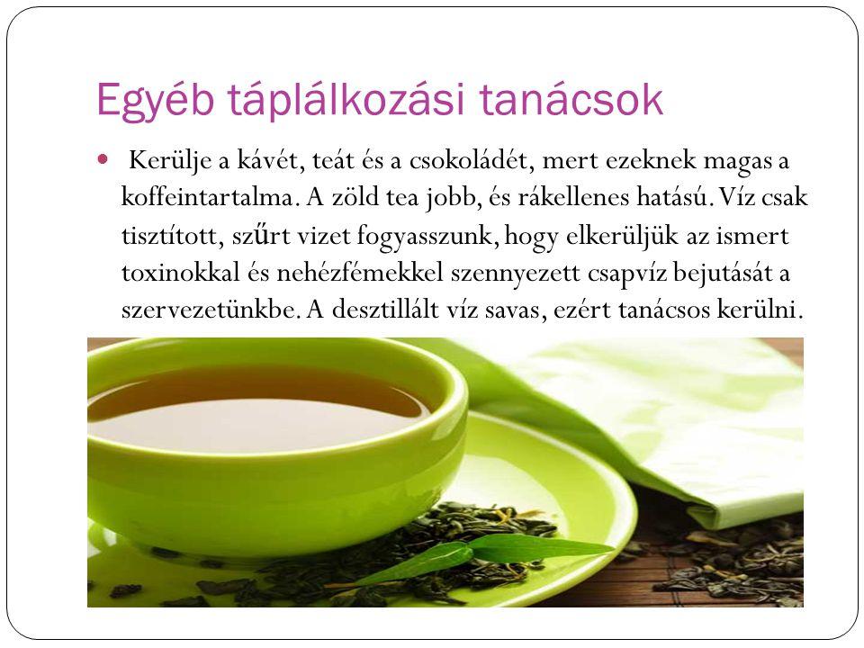 Egyéb táplálkozási tanácsok Kerülje a kávét, teát és a csokoládét, mert ezeknek magas a koffeintartalma. A zöld tea jobb, és rákellenes hatású. Víz cs