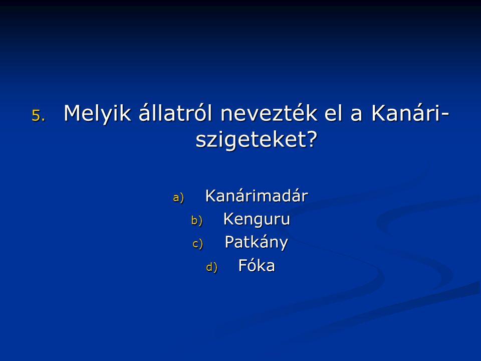 5. Melyik állatról nevezték el a Kanári- szigeteket a) Kanárimadár b) Kenguru c) Patkány d) Fóka