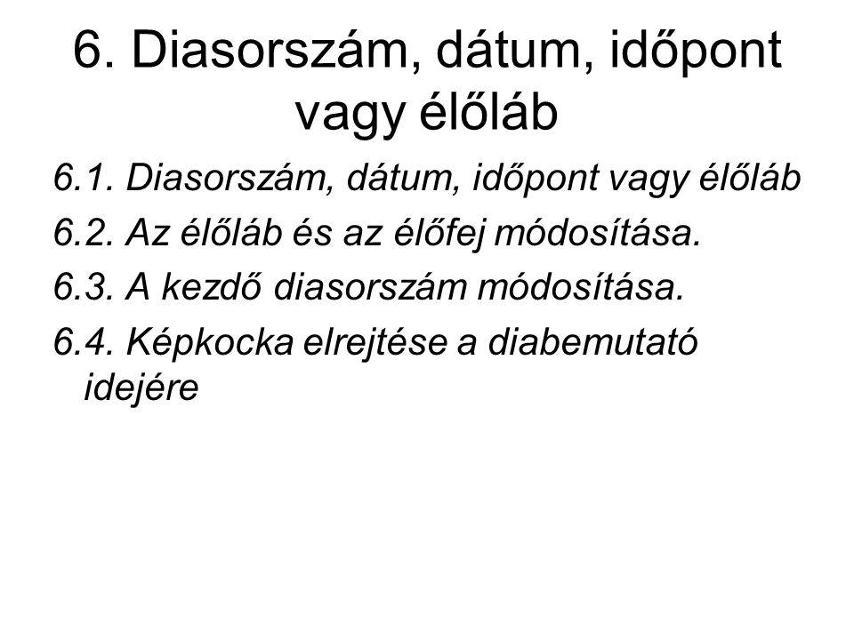 6. Diasorszám, dátum, időpont vagy élőláb 6.1. Diasorszám, dátum, időpont vagy élőláb 6.2. Az élőláb és az élőfej módosítása. 6.3. A kezdő diasorszám