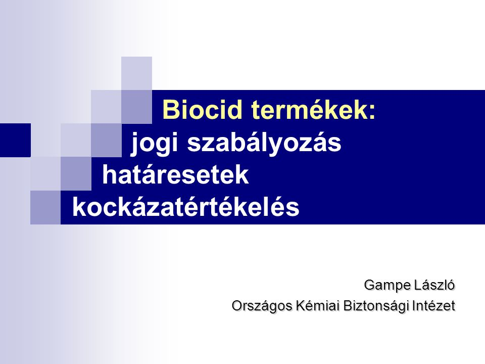 Biocid termékek: jogi szabályozás határesetek kockázatértékelés Gampe László Országos Kémiai Biztonsági Intézet