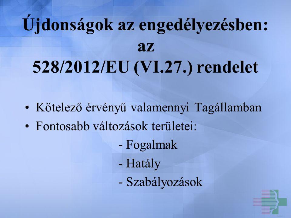Újdonságok az engedélyezésben: az 528/2012/EU (VI.27.) rendelet Kötelező érvényű valamennyi Tagállamban Fontosabb változások területei: - Fogalmak - H