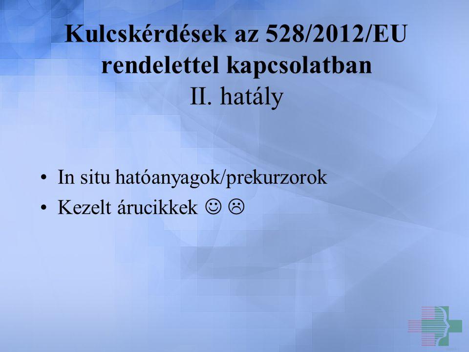 Kulcskérdések az 528/2012/EU rendelettel kapcsolatban II. hatály In situ hatóanyagok/prekurzorok Kezelt árucikkek 