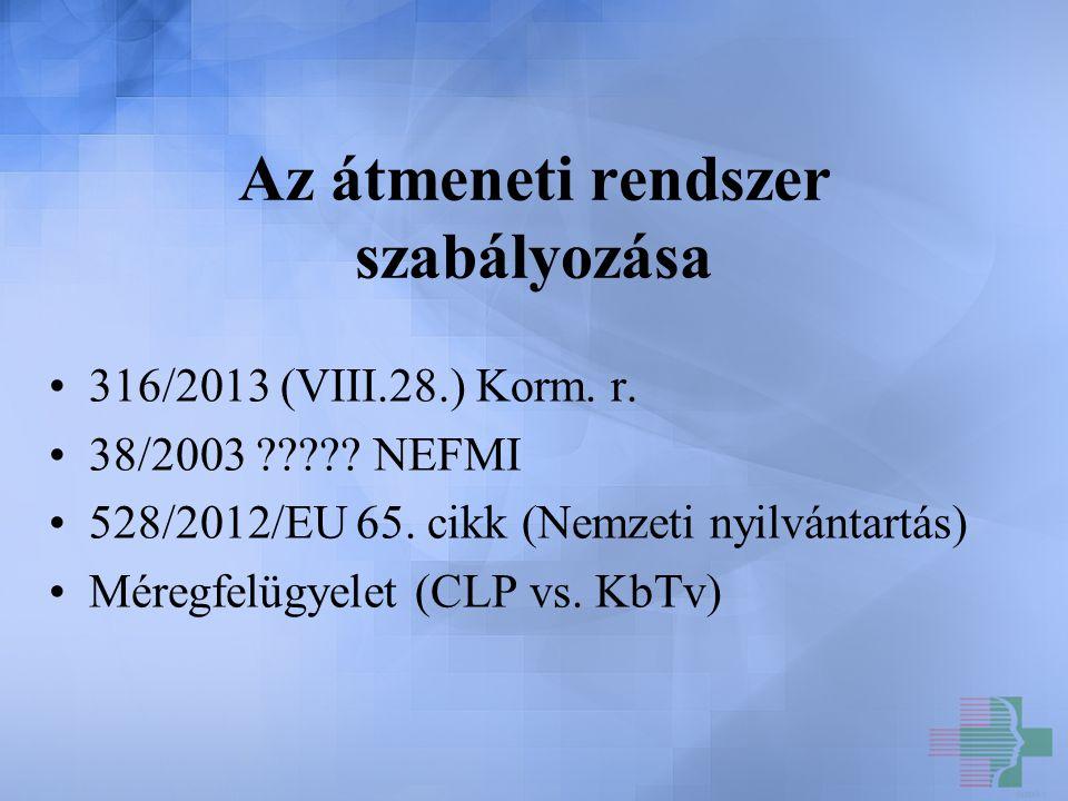 Az átmeneti rendszer szabályozása 316/2013 (VIII.28.) Korm. r. 38/2003 ????? NEFMI 528/2012/EU 65. cikk (Nemzeti nyilvántartás) Méregfelügyelet (CLP v