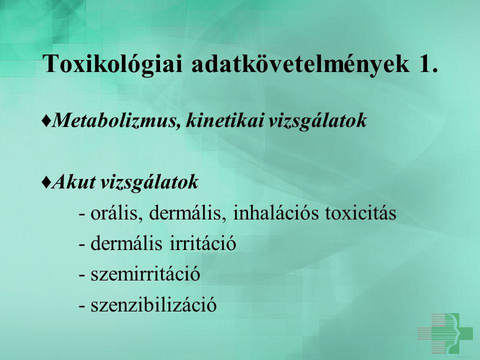 Toxikológiai adatkövetelmények 1. ♦Metabolizmus, kinetikai vizsgálatok ♦Akut vizsgálatok - orális, dermális, inhalációs toxicitás - dermális irritáció