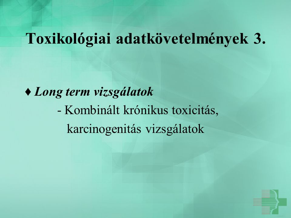 Toxikológiai adatkövetelmények 3. ♦ Long term vizsgálatok - Kombinált krónikus toxicitás, karcinogenitás vizsgálatok