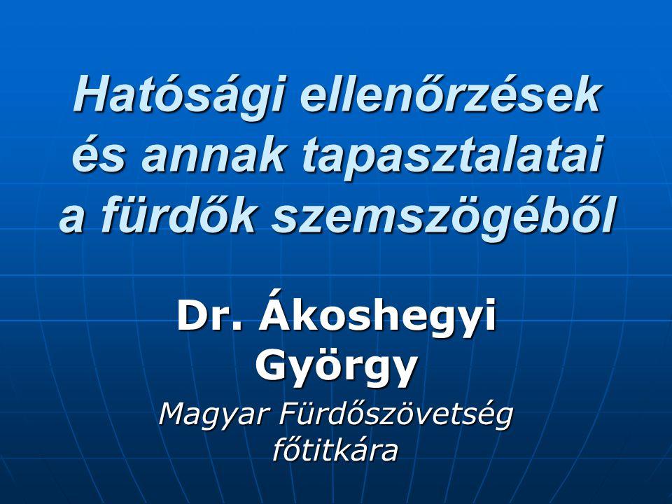 Hatósági ellenőrzések és annak tapasztalatai a fürdők szemszögéből Dr. Ákoshegyi György Magyar Fürdőszövetség főtitkára