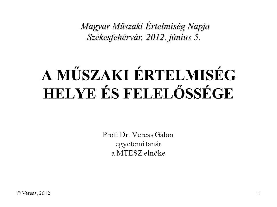 © Veress, 20121 A MŰSZAKI ÉRTELMISÉG HELYE ÉS FELELŐSSÉGE Prof.