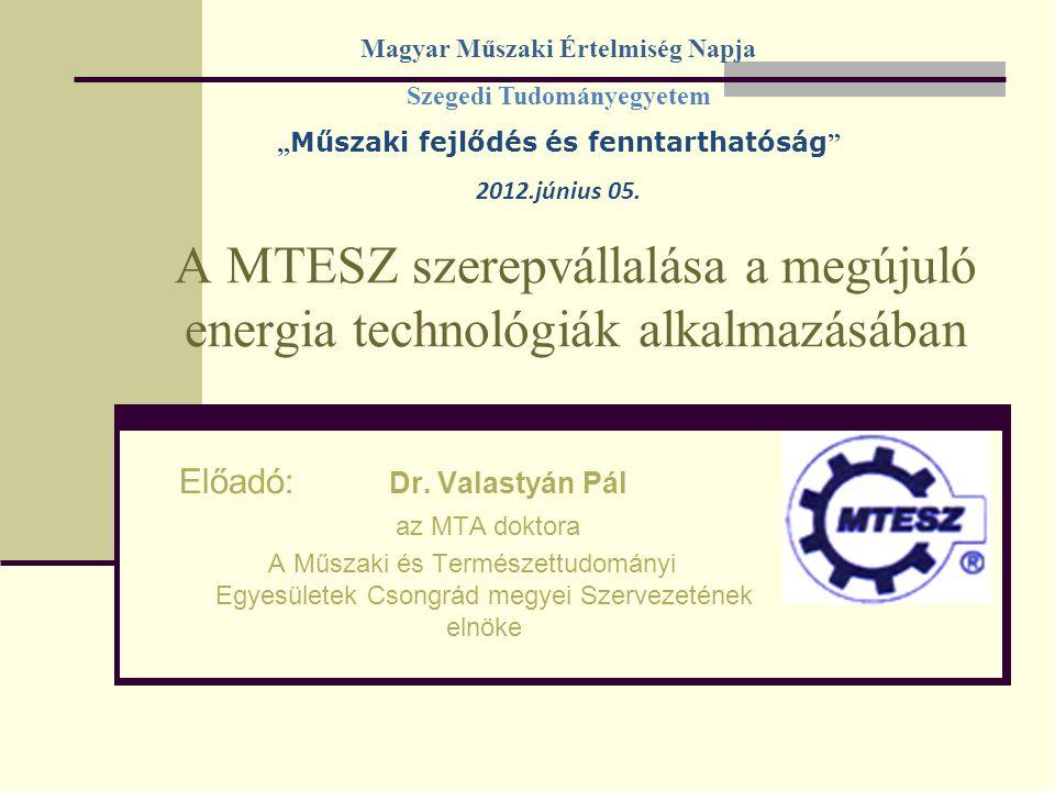 A MTESZ szerepvállalása a megújuló energia technológiák alkalmazásában Előadó: Dr. Valastyán Pál az MTA doktora A Műszaki és Természettudományi Egyesü
