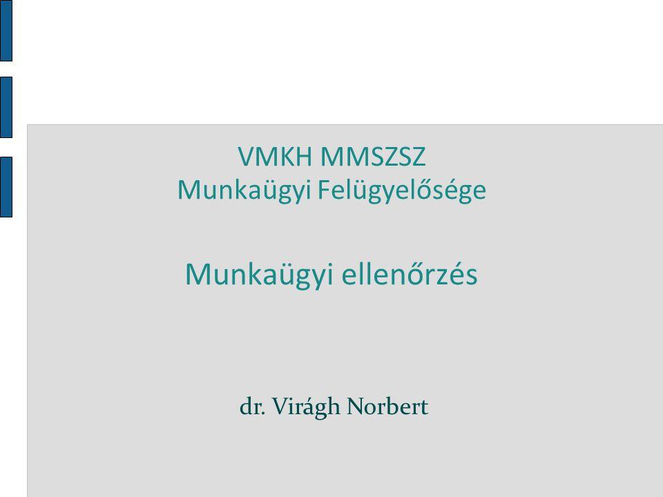 VMKH MMSZSZ Munkaügyi Felügyelősége Munkaügyi ellenőrzés dr. Virágh Norbert